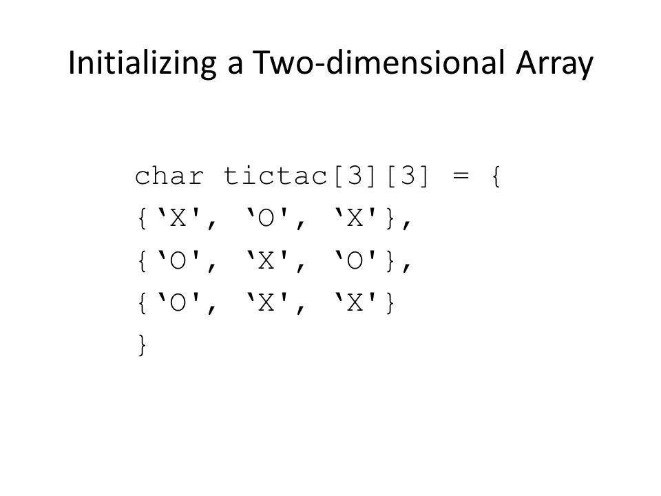 Initializing a Two-dimensional Array char tictac[3][3] = { {X', O', X'}, {O', X', O'}, {O', X', X'} }