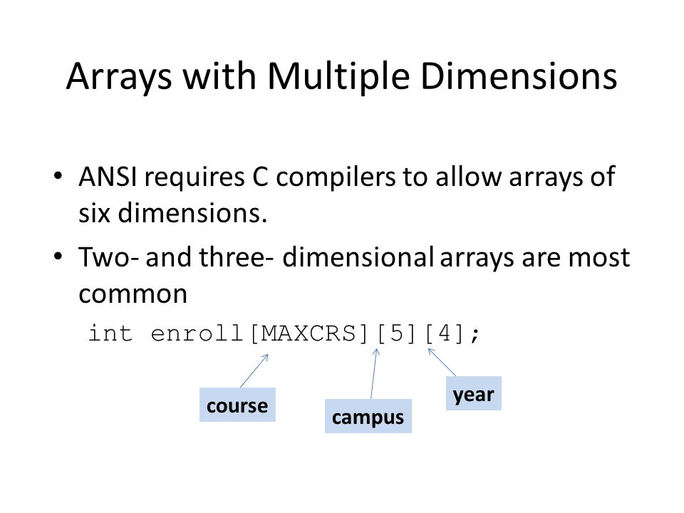 Arrays with Multiple Dimensions ANSI requires C compilers to allow arrays of six dimensions. Two- and three- dimensional arrays are most common int en