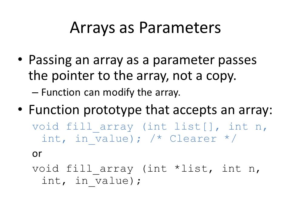Arrays as Parameters Passing an array as a parameter passes the pointer to the array, not a copy. – Function can modify the array. Function prototype