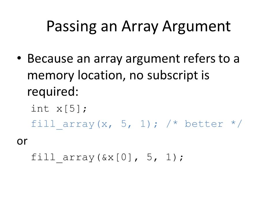 Passing an Array Argument Because an array argument refers to a memory location, no subscript is required: int x[5]; fill_array(x, 5, 1); /* better */