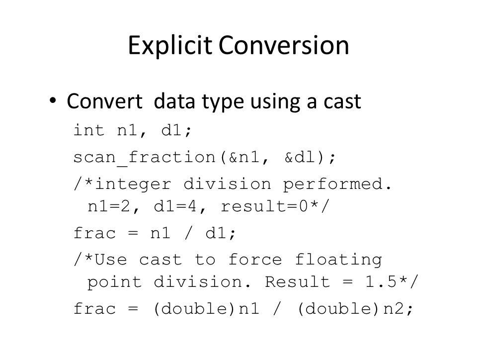 Explicit Conversion Convert data type using a cast int n1, d1; scan_fraction(&n1, &dl); /*integer division performed. n1=2, d1=4, result=0*/ frac = n1