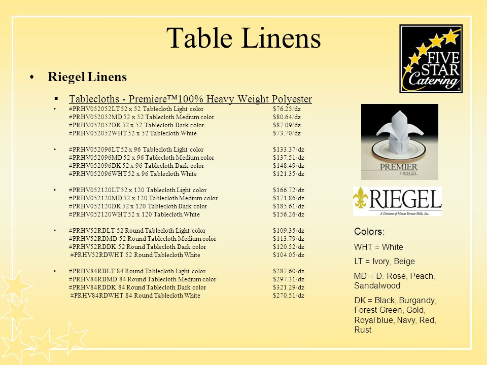 Table Linens Riegel Linens Tablecloths - Premiere100% Heavy Weight Polyester #PRHV052052LT 52 x 52 Tablecloth Light color$76.25/dz #PRHV052052MD 52 x 52 Tablecloth Medium color$80.64/dz #PRHV052052DK 52 x 52 Tablecloth Dark color$87.09/dz #PRHV052052WHT 52 x 52 Tablecloth White$73.70/dz #PRHV052096LT 52 x 96 Tablecloth Light color$133.37/dz #PRHV052096MD 52 x 96 Tablecloth Medium color$137.51/dz #PRHV052096DK 52 x 96 Tablecloth Dark color$148.49/dz #PRHV052096WHT 52 x 96 Tablecloth White$121.35/dz #PRHV052120LT 52 x 120 Tablecloth Light color$166.72/dz #PRHV052120MD 52 x 120 Tablecloth Medium color$171.86/dz #PRHV052120DK 52 x 120 Tablecloth Dark color$185.61/dz #PRHV052120WHT 52 x 120 Tablecloth White$156.26/dz #PRHV52RDLT 52 Round Tablecloth Light color$109.35/dz #PRHV52RDMD 52 Round Tablecloth Medium color$113.79/dz #PRHV52RDDK 52 Round Tablecloth Dark color$120.52/dz #PRHV52RDWHT 52 Round Tablecloth White$104.05/dz #PRHV84RDLT 84 Round Tablecloth Light color$287.60/dz #PRHV84RDMD 84 Round Tablecloth Medium color$297.31/dz #PRHV84RDDK 84 Round Tablecloth Dark color$321.29/dz #PRHV84RDWHT 84 Round Tablecloth White$270.51/dz Colors: WHT = White LT = Ivory, Beige MD = D.