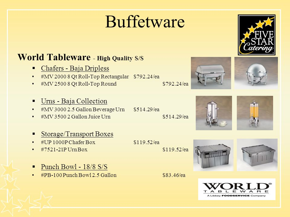 Buffetware World Tableware - High Quality S/S Chafers - Baja Dripless #MV 2000 8 Qt Roll-Top Rectangular$792.24/ea #MV 2500 8 Qt Roll-Top Round$792.24/ea Urns - Baja Collection #MV 3000 2.5 Gallon Beverage Urn$514.29/ea #MV 3500 2 Gallon Juice Urn$514.29/ea Storage/Transport Boxes #UP 1000P Chafer Box $119.52/ea #7521-21P Urn Box$119.52/ea Punch Bowl - 18/8 S/S #PB-100 Punch Bowl 2.5 Gallon$83.46/ea