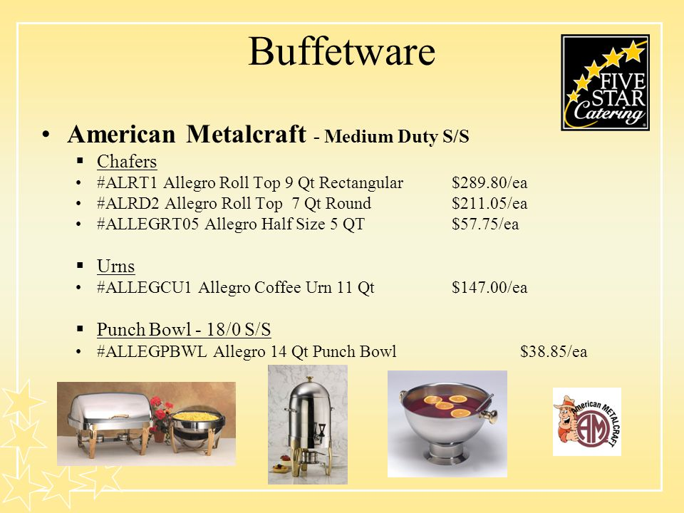 Buffetware American Metalcraft - Medium Duty S/S Chafers #ALRT1 Allegro Roll Top 9 Qt Rectangular$289.80/ea #ALRD2 Allegro Roll Top 7 Qt Round$211.05/ea #ALLEGRT05 Allegro Half Size 5 QT$57.75/ea Urns #ALLEGCU1 Allegro Coffee Urn 11 Qt$147.00/ea Punch Bowl - 18/0 S/S #ALLEGPBWL Allegro 14 Qt Punch Bowl $38.85/ea
