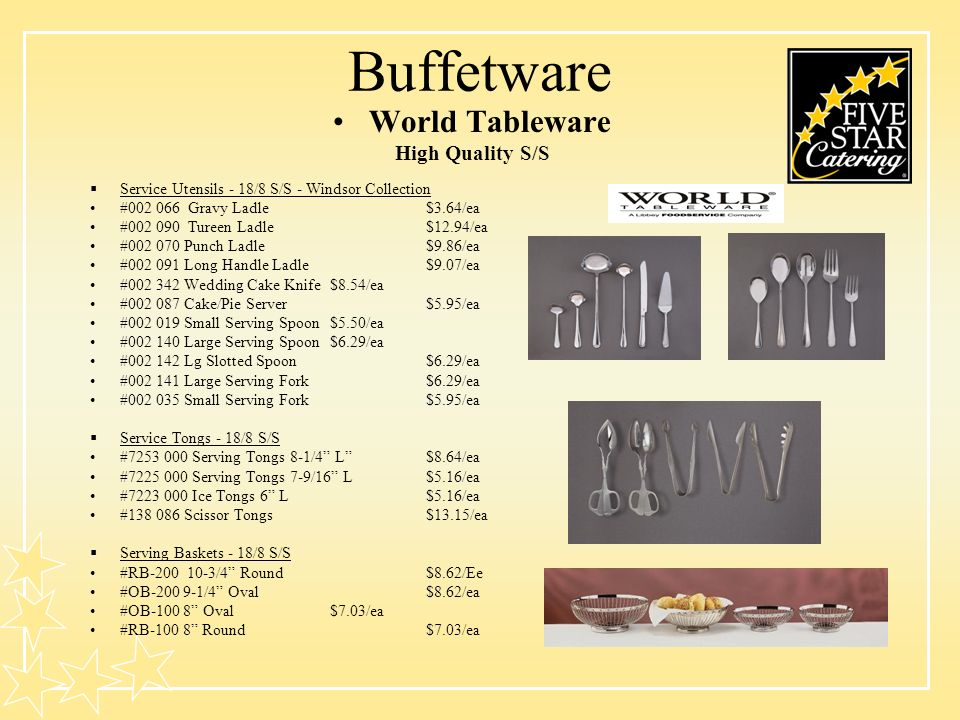 Buffetware World Tableware High Quality S/S Service Utensils - 18/8 S/S - Windsor Collection #002 066 Gravy Ladle$3.64/ea #002 090 Tureen Ladle$12.94/ea #002 070 Punch Ladle$9.86/ea #002 091 Long Handle Ladle$9.07/ea #002 342 Wedding Cake Knife $8.54/ea #002 087 Cake/Pie Server$5.95/ea #002 019 Small Serving Spoon$5.50/ea #002 140 Large Serving Spoon$6.29/ea #002 142 Lg Slotted Spoon$6.29/ea #002 141 Large Serving Fork$6.29/ea #002 035 Small Serving Fork$5.95/ea Service Tongs - 18/8 S/S #7253 000 Serving Tongs 8-1/4 L $8.64/ea #7225 000 Serving Tongs 7-9/16 L$5.16/ea #7223 000 Ice Tongs 6 L$5.16/ea #138 086 Scissor Tongs$13.15/ea Serving Baskets - 18/8 S/S #RB-200 10-3/4 Round $8.62/Ee #OB-200 9-1/4 Oval$8.62/ea #OB-100 8 Oval$7.03/ea #RB-100 8 Round$7.03/ea