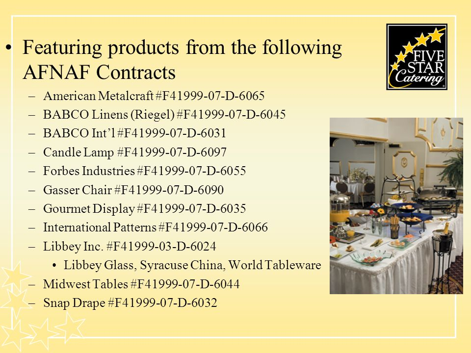 Featuring products from the following AFNAF Contracts –American Metalcraft #F41999-07-D-6065 –BABCO Linens (Riegel) #F41999-07-D-6045 –BABCO Intl #F41999-07-D-6031 –Candle Lamp #F41999-07-D-6097 –Forbes Industries #F41999-07-D-6055 –Gasser Chair #F41999-07-D-6090 –Gourmet Display #F41999-07-D-6035 –International Patterns #F41999-07-D-6066 –Libbey Inc.