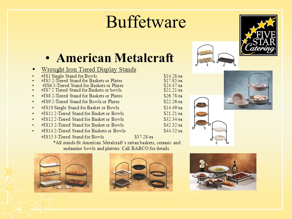 Buffetware American Metalcraft Wrought Iron Tiered Display Stands #IS1 Single Stand for Bowls$14.28/ea #IS5 2-Tiered Stand for Baskets or Plates$17.85/ea #IS6 3-Tiered Stand for Baskets or Plates$24.47/ea #IS7 2 Tiered Stand for Baskets or bowls$21.21/ea #IS8 2-Tiered Stand for Baskets or Plates$26.78/ea #IS9 2-Tiered Stand for Bowls or Plates$22.26/ea #IS10 Single Stand for Basket or Bowls$14.49/ea #IS11 2-Tiered Stand for Basket or Bowls$21.21/ea #IS12 2-Tiered Stand for Basket or Bowls$32.34/ea #IS13 2-Tiered Stand for Basket or Bowls$42.32/ea #IS14 2-Tiered Stand for Baskets or Bowls$44.52/ea #IS15 3-Tiered Stand for Bowls$37.28/ea *All stands fit American Metalcrafts rattan baskets, ceramic and melamine bowls and platters.