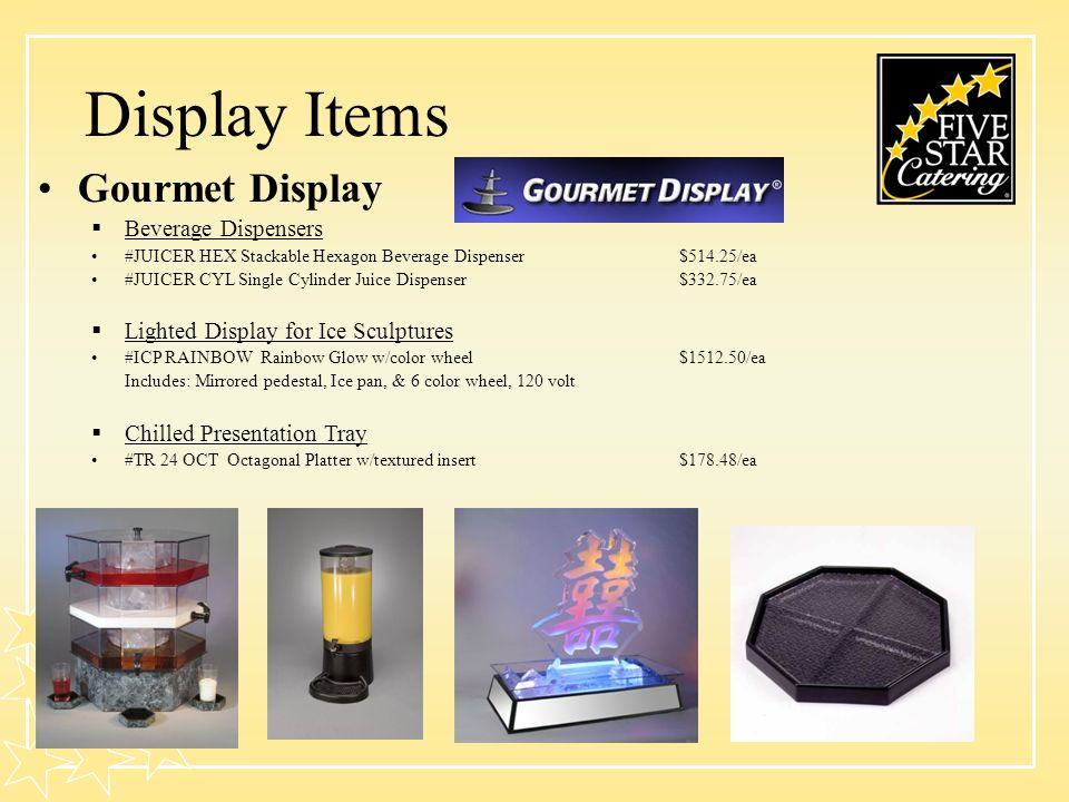 Display Items Gourmet Display Beverage Dispensers #JUICER HEX Stackable Hexagon Beverage Dispenser$514.25/ea #JUICER CYL Single Cylinder Juice Dispenser$332.75/ea Lighted Display for Ice Sculptures #ICP RAINBOW Rainbow Glow w/color wheel$1512.50/ea Includes: Mirrored pedestal, Ice pan, & 6 color wheel, 120 volt Chilled Presentation Tray #TR 24 OCT Octagonal Platter w/textured insert$178.48/ea