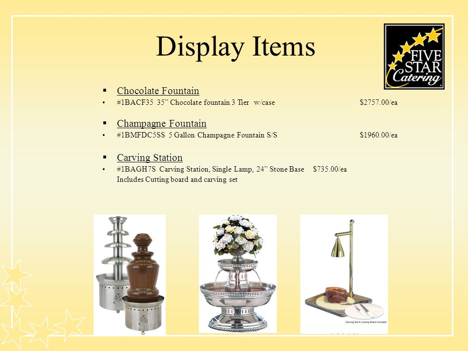 Display Items Chocolate Fountain #1BACF35 35 Chocolate fountain 3 Tier w/case$2757.00/ea Champagne Fountain #1BMFDC5SS 5 Gallon Champagne Fountain S/S$1960.00/ea Carving Station #1BAGH7S Carving Station, Single Lamp, 24 Stone Base$735.00/ea Includes Cutting board and carving set