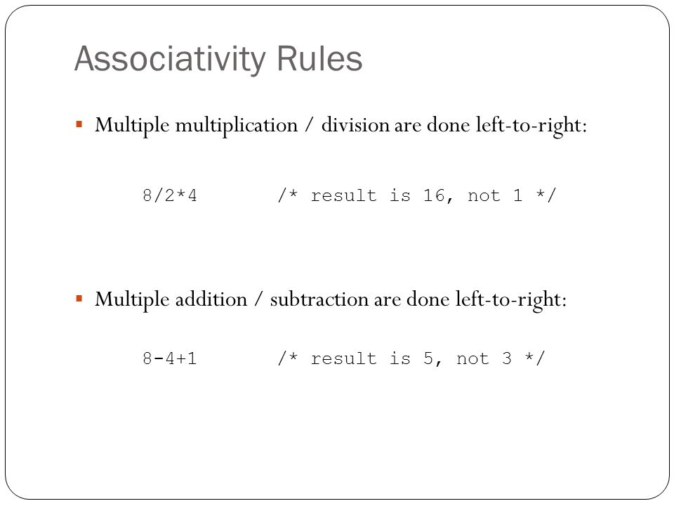 Associativity Rules Multiple multiplication / division are done left-to-right: 8/2*4/* result is 16, not 1 */ Multiple addition / subtraction are done