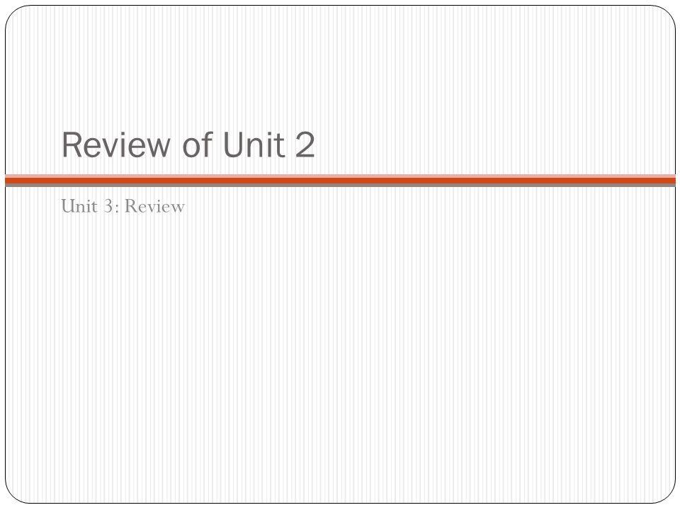 Review of Unit 2 Unit 3: Review
