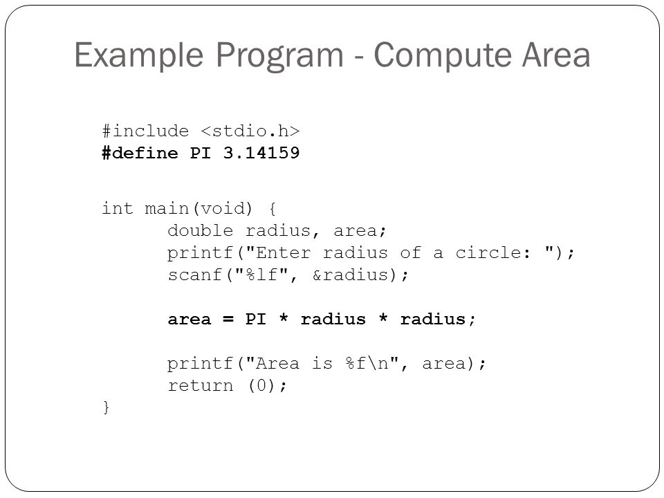 Example Program - Compute Area #include #define PI 3.14159 int main(void) { double radius, area; printf(