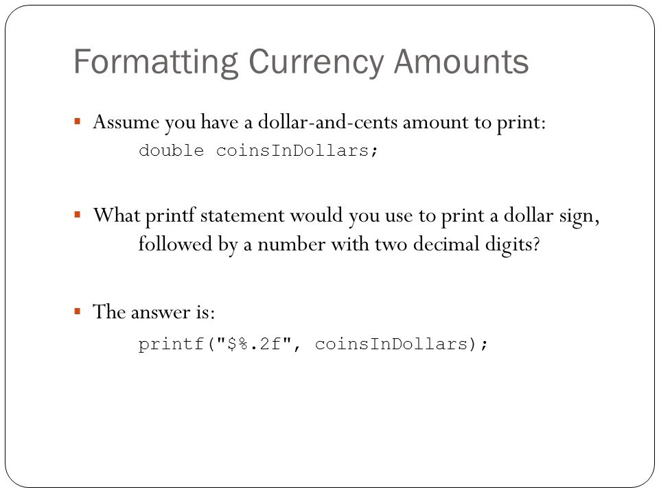 Formatting Currency Amounts Assume you have a dollar-and-cents amount to print: double coinsInDollars; What printf statement would you use to print a dollar sign, followed by a number with two decimal digits.