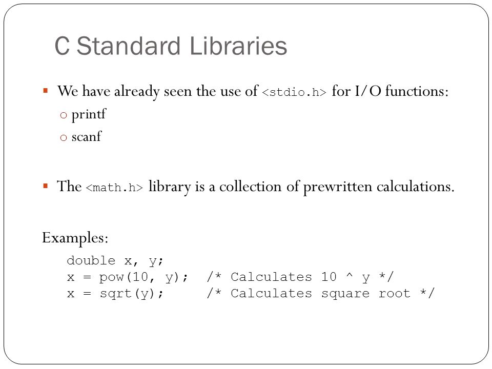 C Standard Libraries We have already seen the use of for I/O functions: o printf o scanf The library is a collection of prewritten calculations. Examp