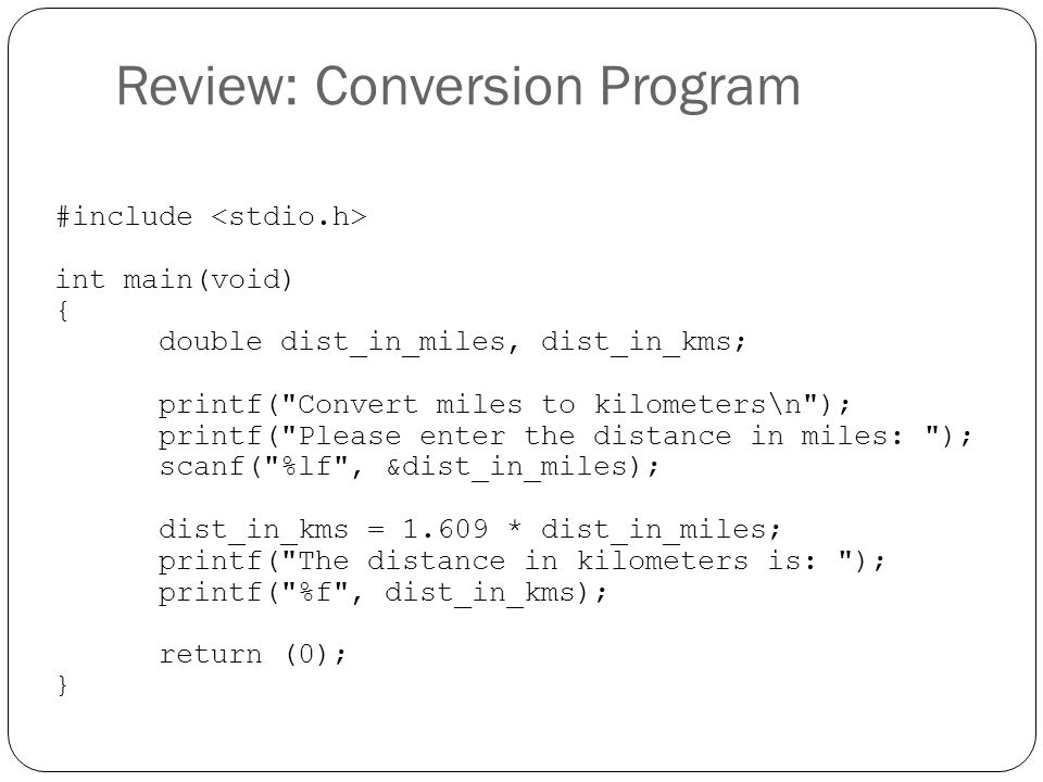 Review: Conversion Program #include int main(void) { double dist_in_miles, dist_in_kms; printf( Convert miles to kilometers\n ); printf( Please enter the distance in miles: ); scanf( %lf , &dist_in_miles); dist_in_kms = 1.609 * dist_in_miles; printf( The distance in kilometers is: ); printf( %f , dist_in_kms); return (0); }