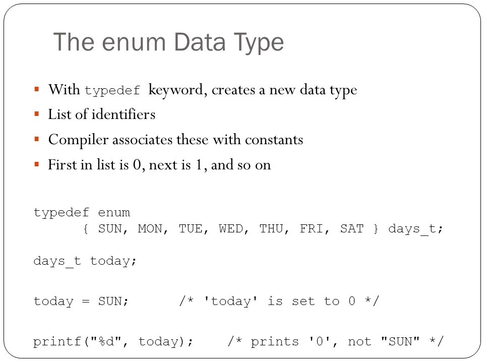 The enum Data Type With typedef keyword, creates a new data type List of identifiers Compiler associates these with constants First in list is 0, next