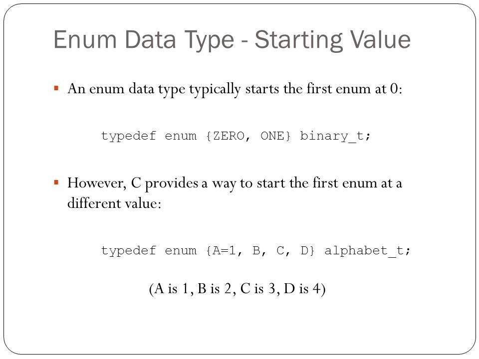 Enum Data Type - Starting Value An enum data type typically starts the first enum at 0: typedef enum {ZERO, ONE} binary_t; However, C provides a way to start the first enum at a different value: typedef enum {A=1, B, C, D} alphabet_t; (A is 1, B is 2, C is 3, D is 4)