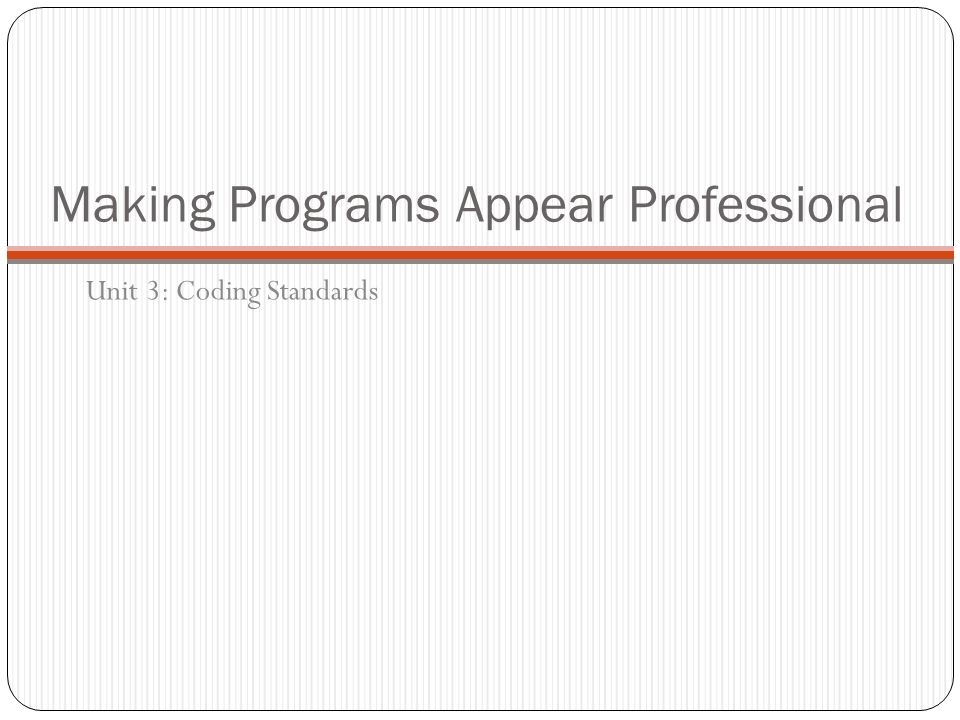 Making Programs Appear Professional Unit 3: Coding Standards