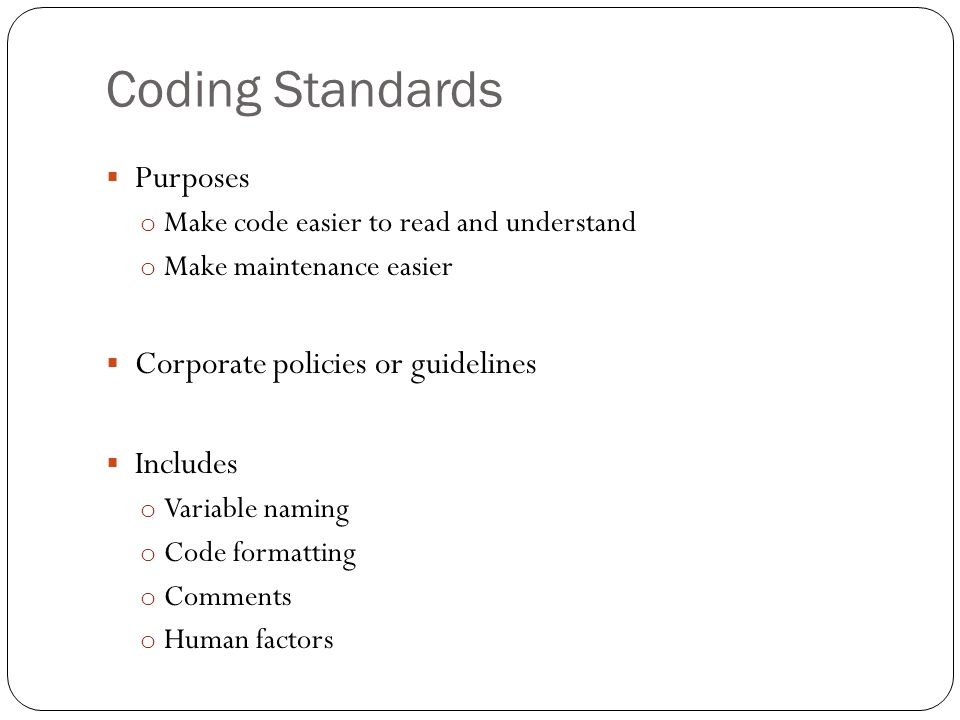 Coding Standards Purposes o Make code easier to read and understand o Make maintenance easier Corporate policies or guidelines Includes o Variable naming o Code formatting o Comments o Human factors