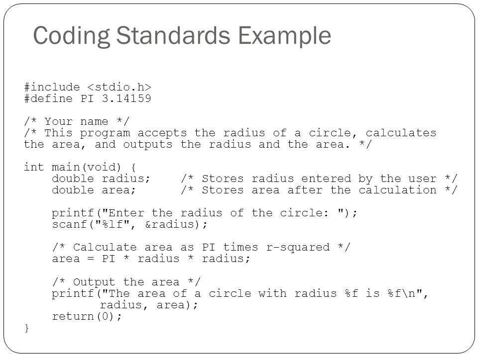 Coding Standards Example #include #define PI 3.14159 /* Your name */ /* This program accepts the radius of a circle, calculates the area, and outputs