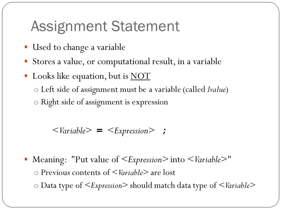 Assignment Statement Used to change a variable Stores a value, or computational result, in a variable Looks like equation, but is NOT o Left side of a