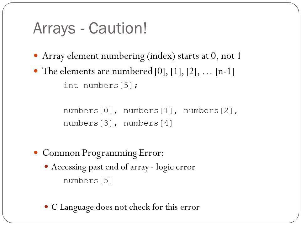Arrays - Caution! Array element numbering (index) starts at 0, not 1 The elements are numbered [0], [1], [2], … [n-1] int numbers[5]; numbers[0], numb