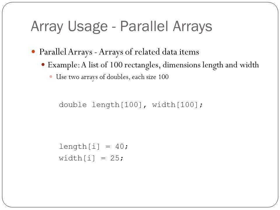 Array Usage - Parallel Arrays Parallel Arrays - Arrays of related data items Example: A list of 100 rectangles, dimensions length and width Use two ar