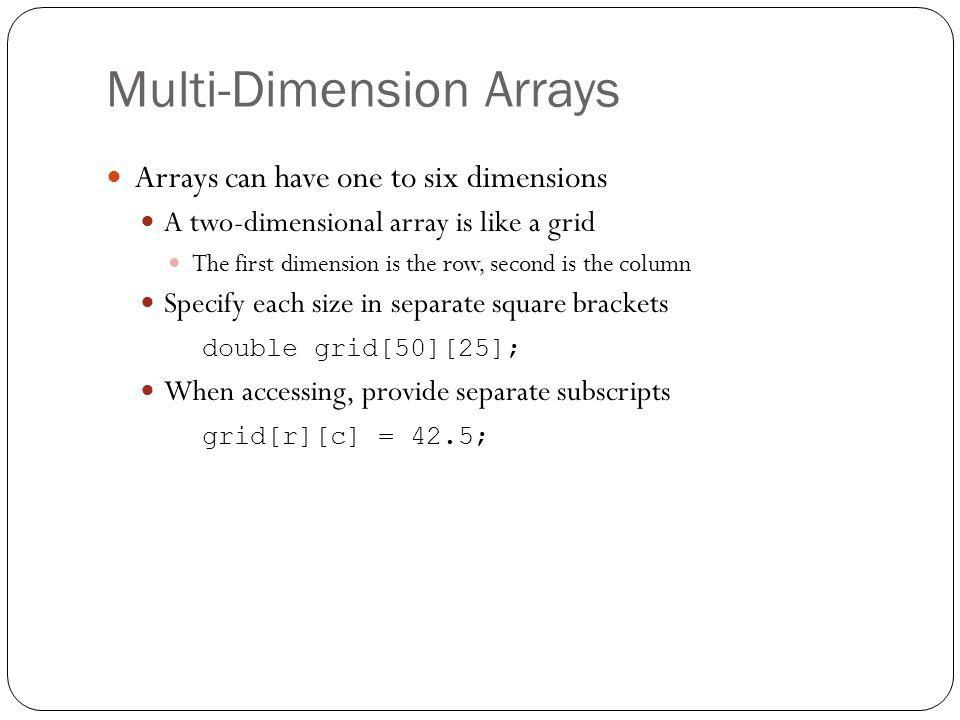 Multi-Dimension Arrays Arrays can have one to six dimensions A two-dimensional array is like a grid The first dimension is the row, second is the colu