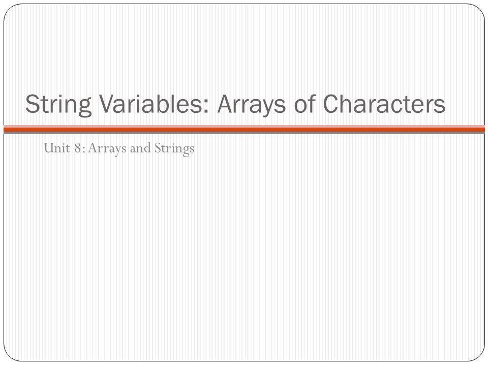 String Variables: Arrays of Characters Unit 8: Arrays and Strings