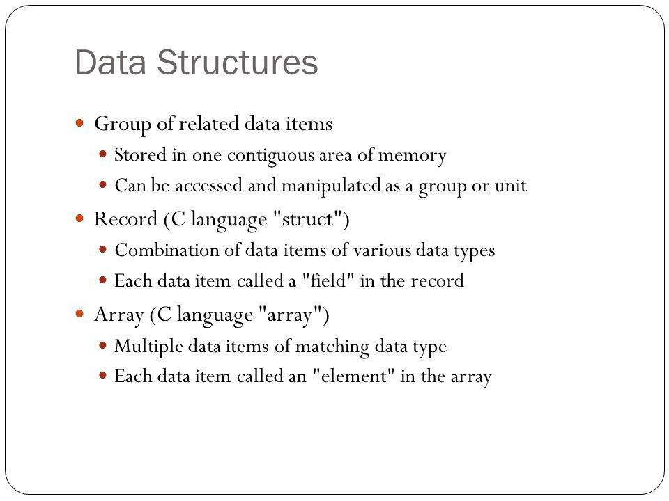 Data Structures Group of related data items Stored in one contiguous area of memory Can be accessed and manipulated as a group or unit Record (C langu