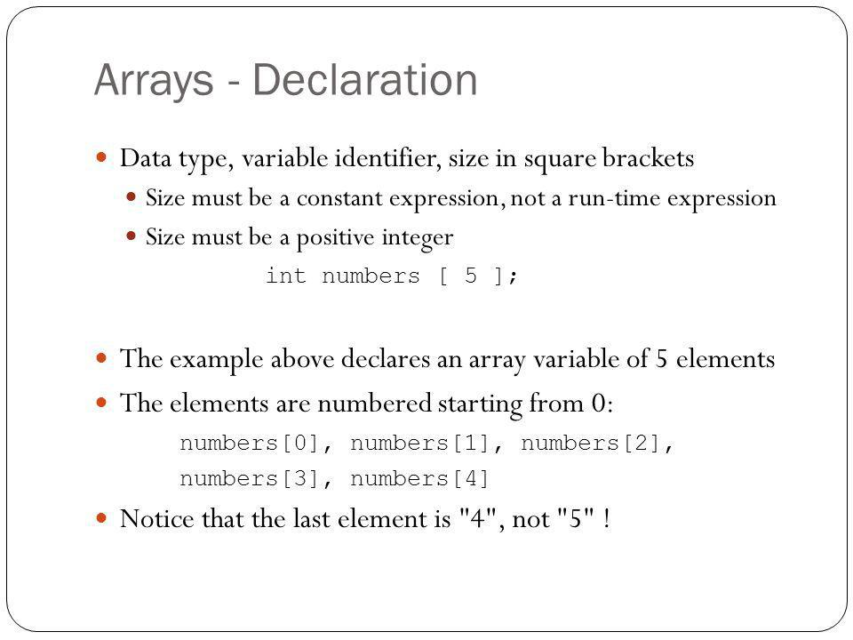 Arrays - Declaration Data type, variable identifier, size in square brackets Size must be a constant expression, not a run-time expression Size must b