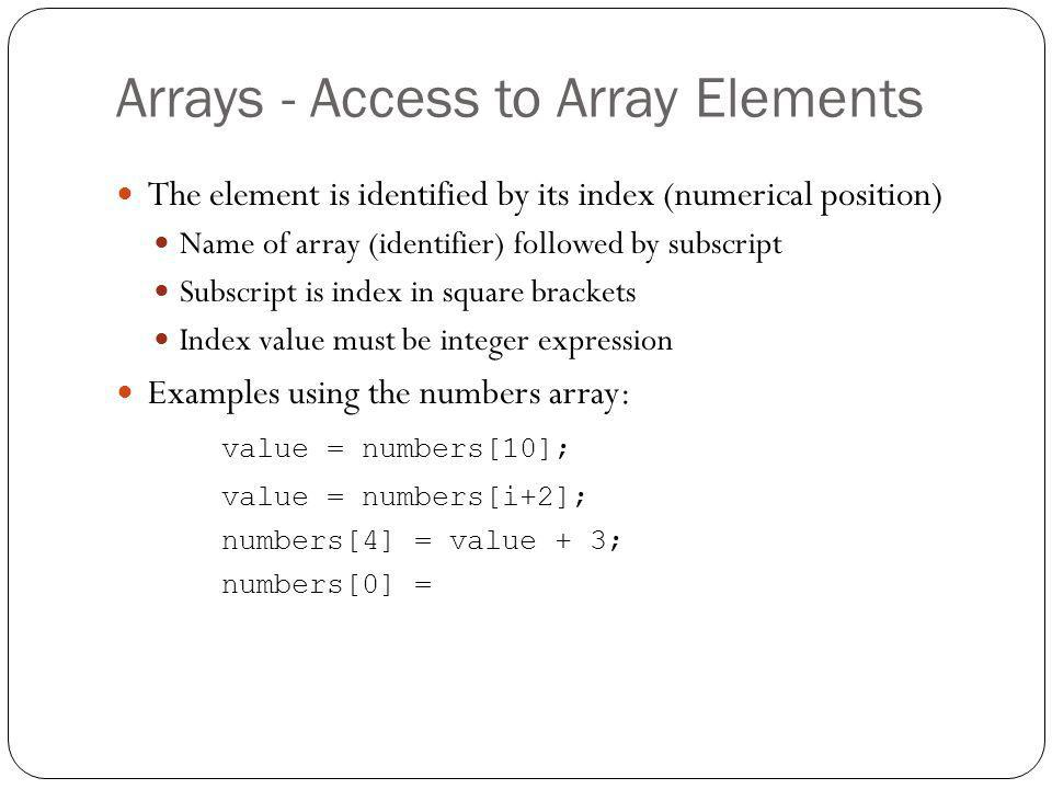 Arrays - Access to Array Elements The element is identified by its index (numerical position) Name of array (identifier) followed by subscript Subscri