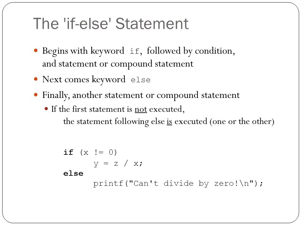 The 'if-else' Statement Begins with keyword if, followed by condition, and statement or compound statement Next comes keyword else Finally, another st