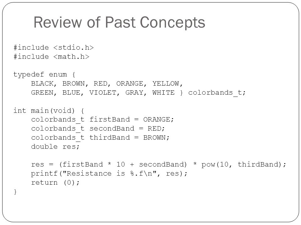 Review of Past Concepts #include typedef enum { BLACK, BROWN, RED, ORANGE, YELLOW, GREEN, BLUE, VIOLET, GRAY, WHITE } colorbands_t; int main(void) { c