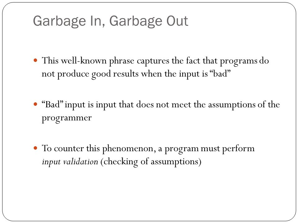 Garbage In, Garbage Out This well-known phrase captures the fact that programs do not produce good results when the input is bad Bad input is input th
