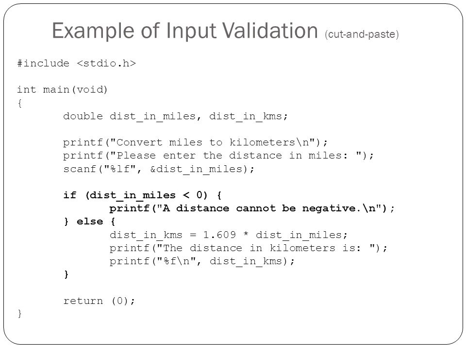 Example of Input Validation (cut-and-paste) #include int main(void) { double dist_in_miles, dist_in_kms; printf(