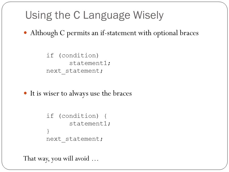 Using the C Language Wisely Although C permits an if-statement with optional braces if (condition) statement1; next_statement; It is wiser to always u