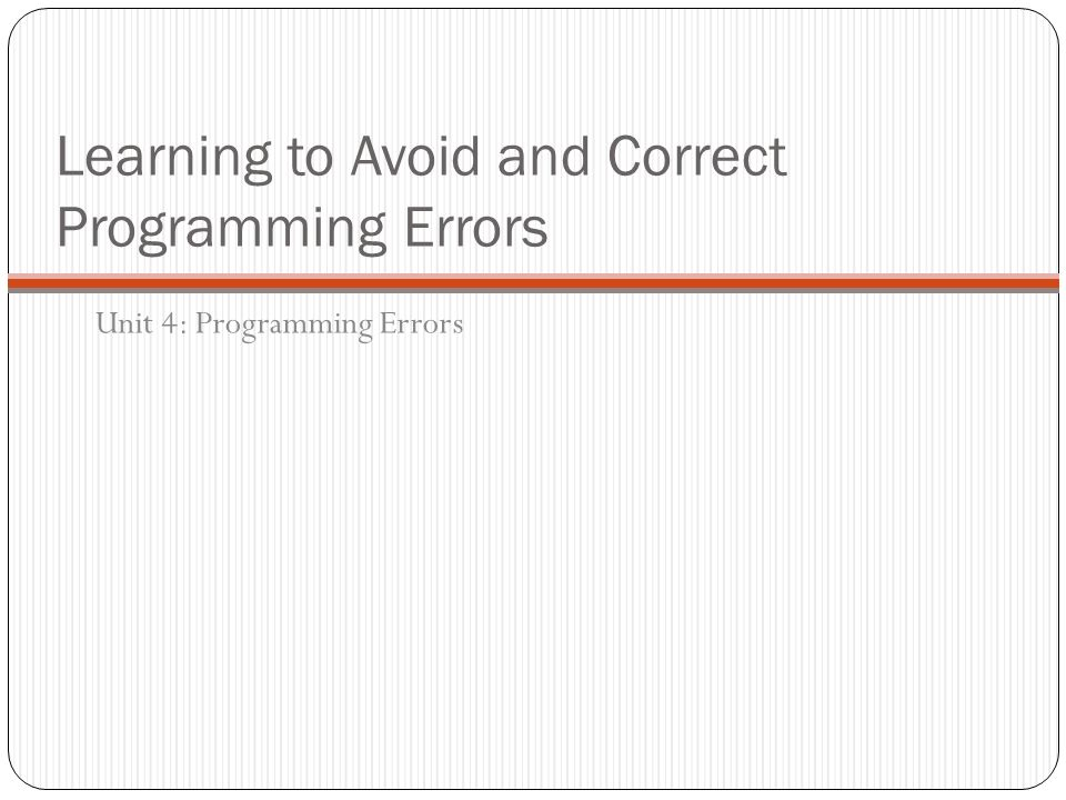 Learning to Avoid and Correct Programming Errors Unit 4: Programming Errors