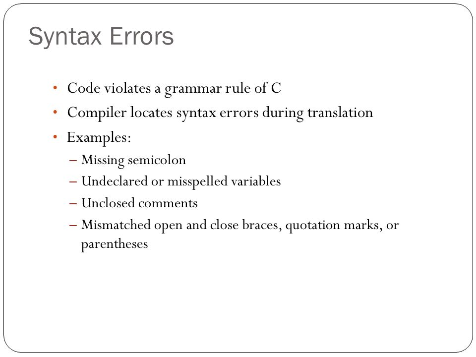 Syntax Errors Code violates a grammar rule of C Compiler locates syntax errors during translation Examples: – Missing semicolon – Undeclared or misspe