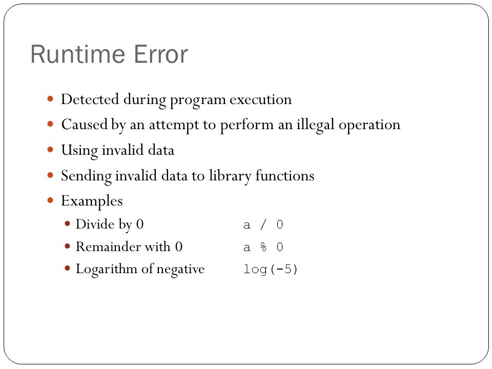 Runtime Error Detected during program execution Caused by an attempt to perform an illegal operation Using invalid data Sending invalid data to librar