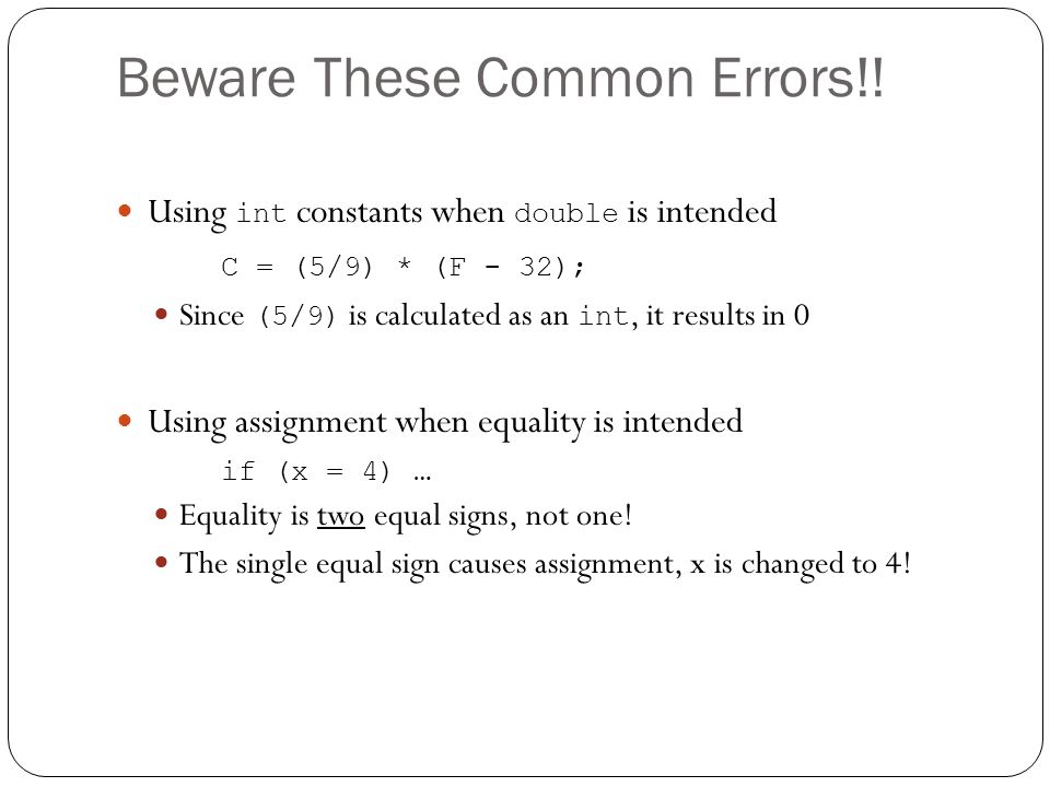 Beware These Common Errors!! Using int constants when double is intended C = (5/9) * (F - 32); Since (5/9) is calculated as an int, it results in 0 Us