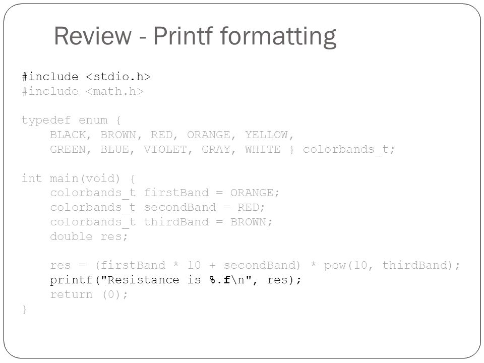 Review - Printf formatting #include typedef enum { BLACK, BROWN, RED, ORANGE, YELLOW, GREEN, BLUE, VIOLET, GRAY, WHITE } colorbands_t; int main(void)