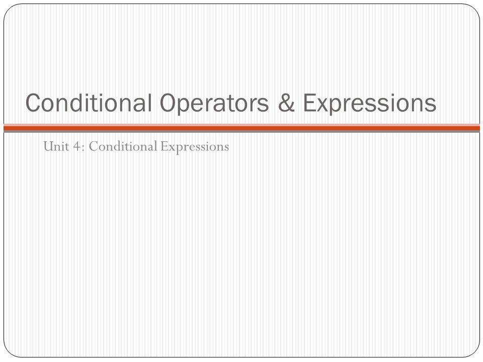 Conditional Operators & Expressions Unit 4: Conditional Expressions