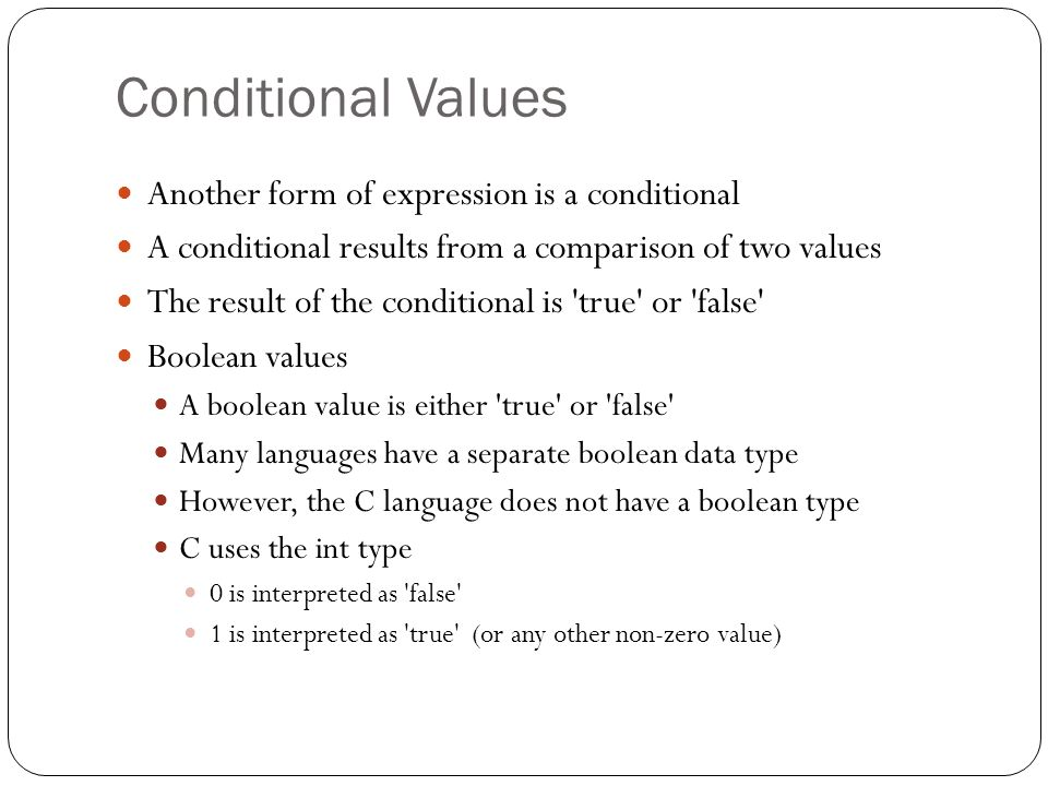 Conditional Values Another form of expression is a conditional A conditional results from a comparison of two values The result of the conditional is