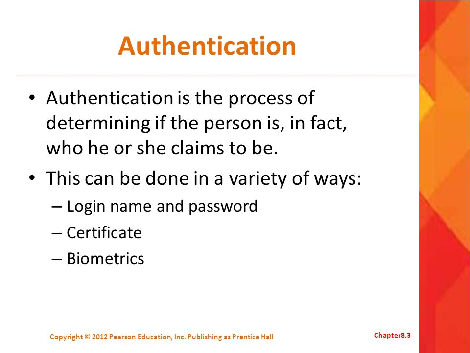 Authentication Authentication is the process of determining if the person is, in fact, who he or she claims to be.