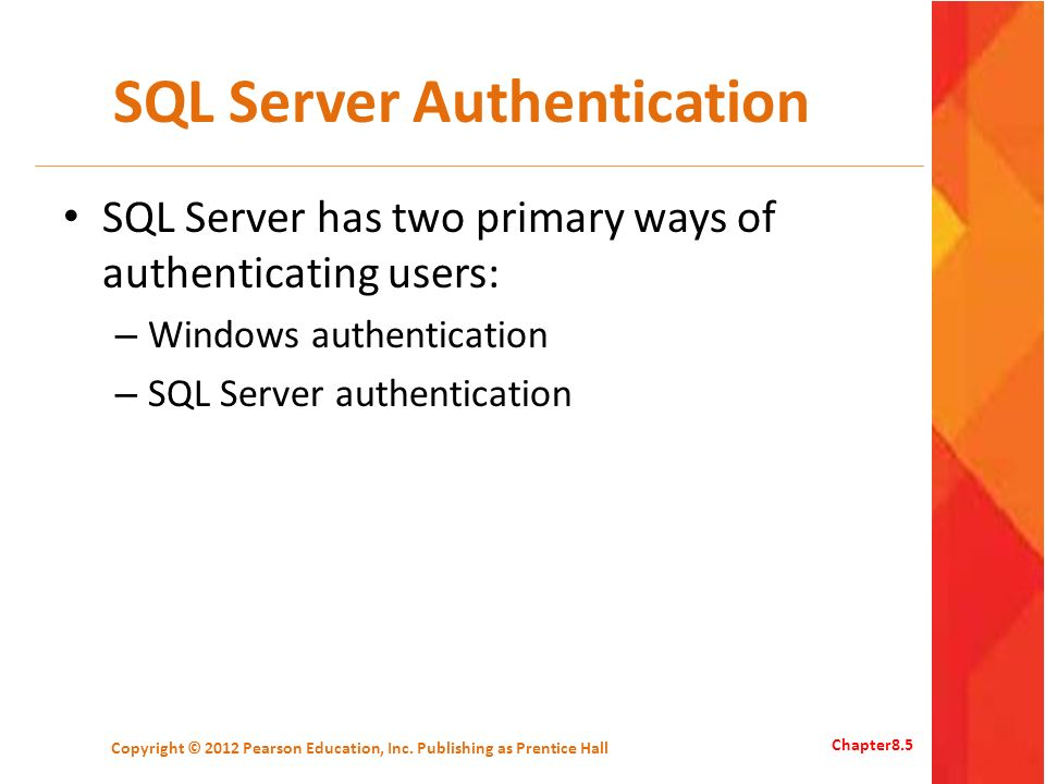 SQL Server Authentication SQL Server has two primary ways of authenticating users: – Windows authentication – SQL Server authentication Copyright © 2012 Pearson Education, Inc.