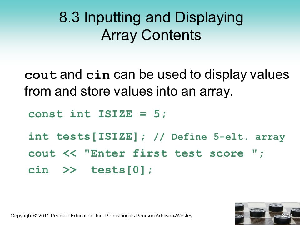 Copyright © 2011 Pearson Education, Inc. Publishing as Pearson Addison-Wesley 8.3 Inputting and Displaying Array Contents cout and cin can be used to