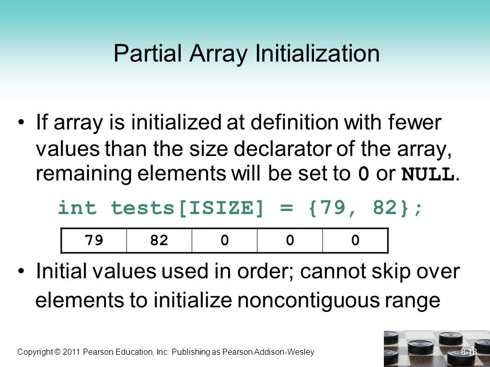 Copyright © 2011 Pearson Education, Inc. Publishing as Pearson Addison-Wesley Partial Array Initialization If array is initialized at definition with