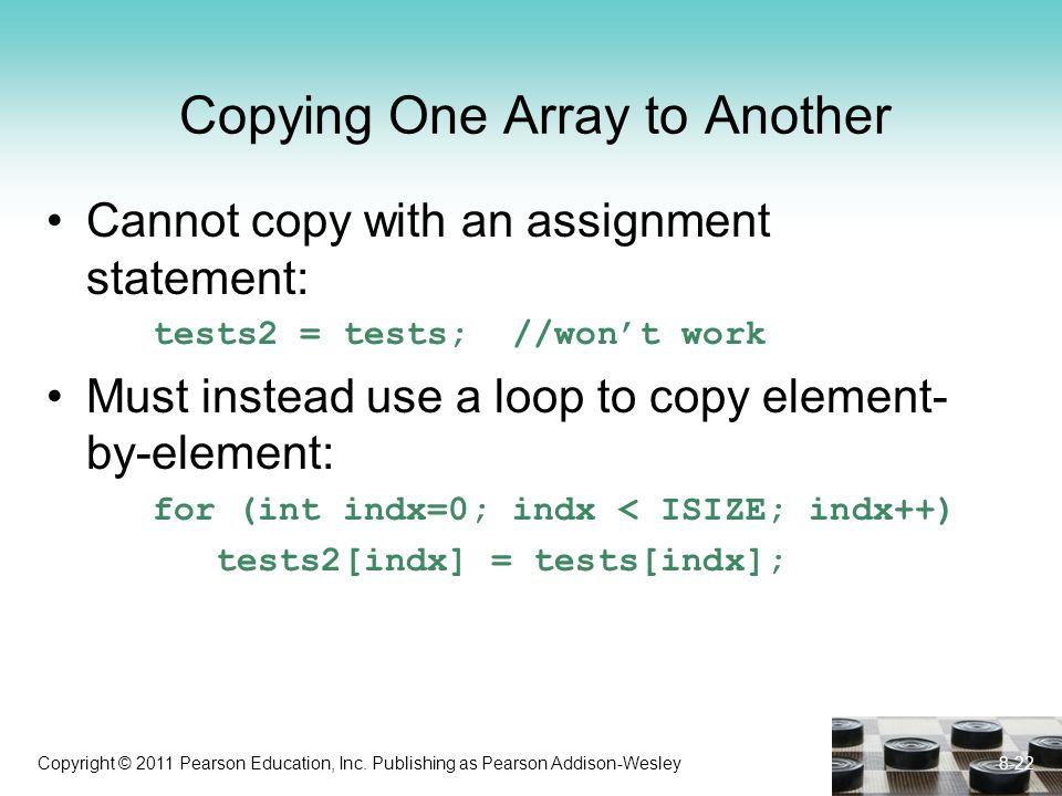 Copyright © 2011 Pearson Education, Inc. Publishing as Pearson Addison-Wesley Copying One Array to Another Cannot copy with an assignment statement: t