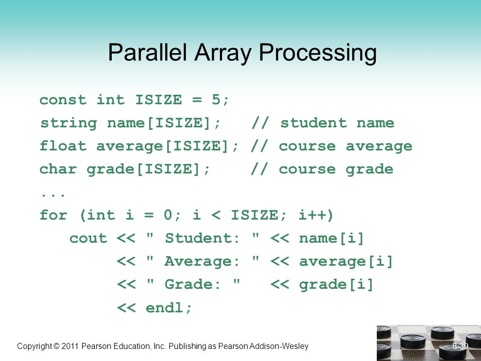 Copyright © 2011 Pearson Education, Inc. Publishing as Pearson Addison-Wesley Parallel Array Processing const int ISIZE = 5; string name[ISIZE]; // st
